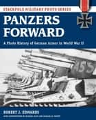Panzers Forward - A Photo History of German Armor in World War II eBook by Robert Edwards, Michael Pruett, Michael Olive