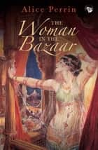 The Woman in the Bazaar ebook by Alice Perrin