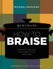 Ruhlman's How to Braise - Foolproof Techniques and Recipes for the Home Cook ebook by Michael Ruhlman