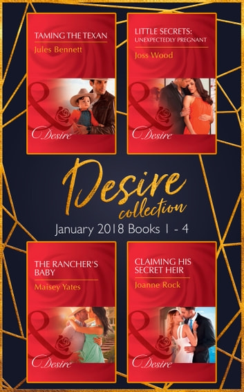Desire Collection: January Books 1 - 4: Taming the Texan / Little Secrets: Unexpectedly Pregnant / The Rancher's Baby / Claiming His Secret Heir (Mills & Boon e-Book Collections) eBook by Jules Bennett,Maisey Yates,Joss Wood,Joanne Rock