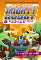 Ricky Ricotta's Mighty Robot vs. The Uranium Unicorns From Uranus ebook by Dav Pilkey, Dan Santat