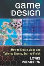 Game Design - How to Create Video and Tabletop Games, Start to Finish ebook by Lewis Pulsipher