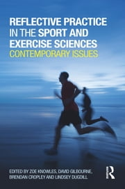 Reflective Practice in the Sport and Exercise Sciences - Contemporary issues ebook by Zoe Knowles,David Gilbourne,Brendan Cropley,Lindsey Dugdill