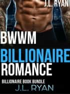 BWWM Billionaire Romance - An Alpha Male Bad Boy Romance Boxed Set ebook by J.L. Ryan