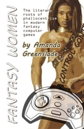 Fantasy Women: The literary roots of phallocentrism in modern fantasy computer games ebook by Amanda Greenslade