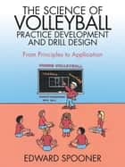 The Science of Volleyball Practice Development and Drill Design ebook by Edward Spooner