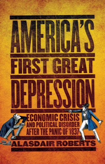 America's First Great Depression - Economic Crisis and Political Disorder after the Panic of 1837 ebook by Alasdair Roberts