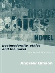Postmodernity, Ethics and the Novel - From Leavis to Levinas ebook by Andrew Gibson