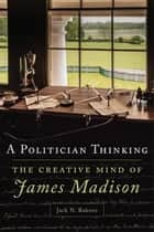 A Politician Thinking - The Creative Mind of James Madison eBook by Jack N. Rakove