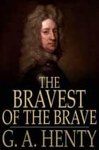 The Bravest of the Brave - Or, with Peterborough in Spain ebook by G. A. Henty