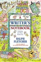 A Writer's Notebook - Unlocking the Writer within You eBook by Ralph Fletcher
