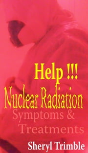 Help!!! Nuclear Radiation: Quick Guide for Symptoms & Treatment for Exposure from Fukushima Nuke Crisis ebook by Sheryl