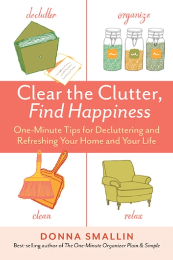 Clear the Clutter, Find Happiness - One-Minute Tips for Decluttering and Refreshing Your Home and Your Life ebook by Donna Smallin