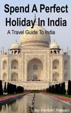 Spend A Perfect Holiday In India: Travel Guide To India ebook by Herbert Howard