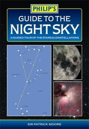 Philip's Guide to the Night Sky - A guided tour of the stars and constellations ebook by Sir Patrick Moore