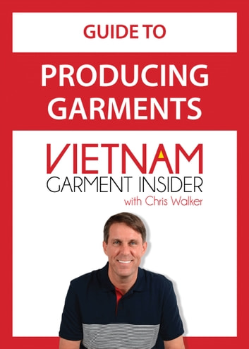 Guide to Producing Garments in Vietnam - Vietnam Garments Insider ebook by Christopher Walker