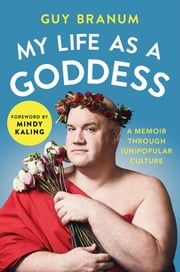 My Life as a Goddess - A Memoir through (Un)Popular Culture ebook by Guy Branum, Mindy Kaling
