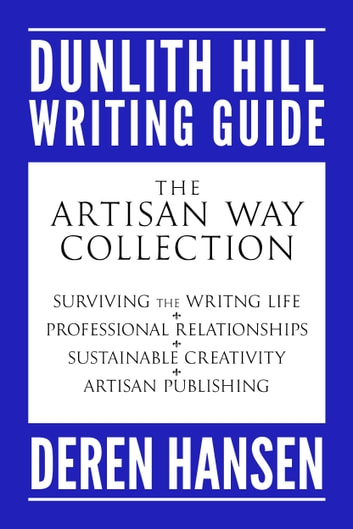The Artisan Way Collection - Comprising the Dunlith Hill Writing Guides to Surviving the Writing Life, Professional Relationships, Sustainable Creativity, and Artisan Publishing ebook by Deren Hansen