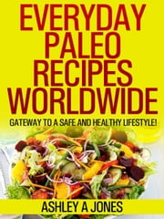 Everyday Paleo Recipes Worldwide - Gateway to a Safe and Healthy Lifestyle! ebook by Ashley A Jones
