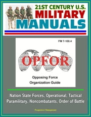 21st Century U.S. Military Manuals: OPFOR Opposing Force Organization Guide (FM 7-100.4) - Nation State Forces, Operational, Tactical, Paramilitary, Noncombatants, Order of Battle ebook by Progressive Management