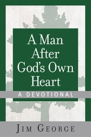A Man After God's Own Heart--A Devotional ebook by Jim George