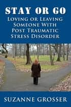 Stay or Go: Loving or Leaving Someone with PTSD - Healing For Life, #3 ebook by Suzanne Grosser