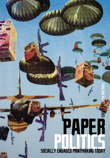Paper Politics - SOCIALLY ENGAGED PRINTMAKING TODAY ebook by Josh Macphee