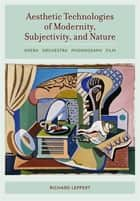 Aesthetic Technologies of Modernity, Subjectivity, and Nature ebook by Richard Leppert