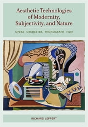 Aesthetic Technologies of Modernity, Subjectivity, and Nature - Opera, Orchestra, Phonograph, Film ebook by Richard Leppert