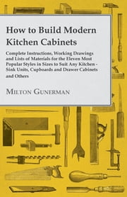 How to Build Modern Kitchen Cabinets - Complete Instructions, Working Drawings and Lists of Materials for the Eleven Most Popular Styles in Sizes to Suit Any Kitchen - Sink Units, Cupboards and Drawer Cabinets and Others ebook by Milton Gunerman