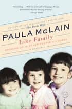 Like Family - Growing Up in Other People's Houses, a Memoir ebook by Paula McLain