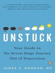 Unstuck - Your Guide to the Seven-Stage Journey Out of Depression ebook by James S. Gordon, M.D.