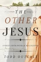 The Other Jesus - Stories from World Religions ebook by Todd Outcalt