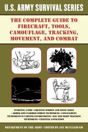 The Complete U.S. Army Survival Guide to Firecraft, Tools, Camouflage, Tracking, Movement, and Combat ebook by Army,Jay McCullough