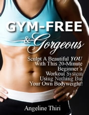 Gym-Free & Gorgeous: Sculpt A Beautiful You With This 20-Minute Beginner's Workout System Using Nothing But Your Own Bodyweight! ebook by Angeline Thiri