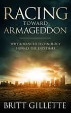 Racing Toward Armageddon - Why Advanced Technology Signals the End Times ebook by Britt Gillette