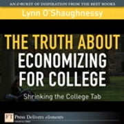 The Truth About Economizing for College - Shrinking the College Tab ebook by Lynn O'Shaughnessy