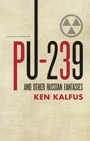 PU-239 and Other Russian Fantasies ebook by Ken Kalfus