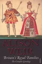 Britain's Royal Families ebook by Alison Weir