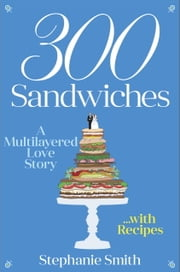 300 Sandwiches - A Multilayered Love Story . . . with Recipes ebook by Stephanie Smith