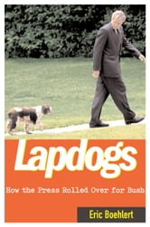 Lapdogs - How the Press Lay Down for the Bush White House ebook by Eric Boehlert