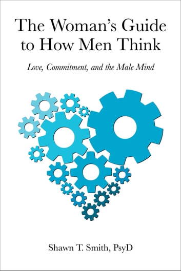 The Woman's Guide to How Men Think - Love, Commitment, and the Male Mind ebook by Shawn T. Smith