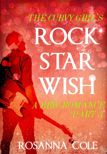 The Curvy Girl's Rock Star Wish 3 ebook by Rosanna Cole