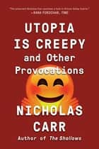 Utopia Is Creepy: And Other Provocations ebook by Nicholas Carr
