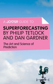 A Joosr Guide to... Superforecasting by Philip Tetlock and Dan Gardner: The Art and Science of Prediction ebook by Joosr
