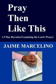 Pray Then Like This ebook by Jaime Marcelino
