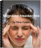 Migraine Headaches - Discover What Your Doctor Won't Tell You About Migraine Headache Treatment, The Truth About What Causes Migraine Headaches, Symptoms of Migraine Headaches and More ebook by Nina Dyson