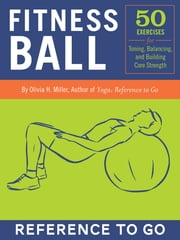 Fitness Ball: Reference to Go - 50 Exercises for Toning, Balance, and Building Core Strength ebook by Olivia H. Miller,Norman Routhier,Nicole Kaufman