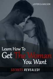 Learn How To Get The Woman You Want.(Secrets Revealed) ebook by Lester e.a. Wilson