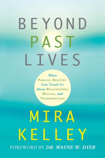 Beyond Past Lives - What Parallel Realities Can Teach Us about Relationships, Healing, and Transformation ebook by Mira Kelley